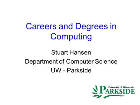 Careers and Degrees in Computing Stuart Hansen Department of Computer Science UW - Parkside.