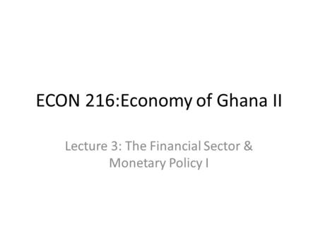 ECON 216:Economy of Ghana II Lecture 3: The Financial Sector & Monetary Policy I.