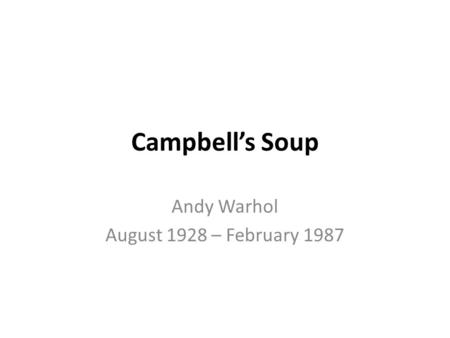 Campbell's Soup Andy Warhol August 1928 – February 1987.