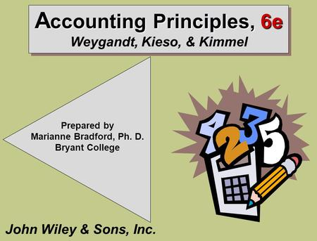 A ccounting Principles, 6e A ccounting Principles, 6e Weygandt, Kieso, & Kimmel John Wiley & Sons, Inc. Prepared by Marianne Bradford, Ph. D. Bryant College.