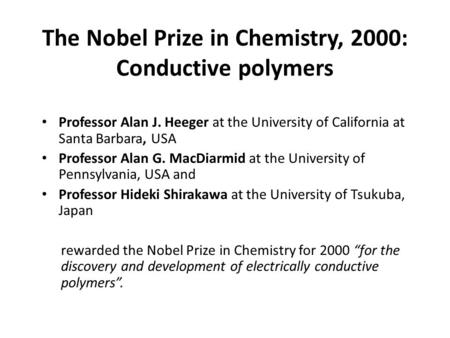 The Nobel Prize in Chemistry, 2000: Conductive polymers Professor Alan J. Heeger at the University of California at Santa Barbara, USA Professor Alan G.
