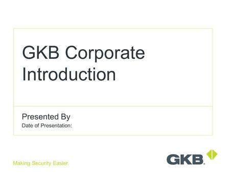 Making Security Easier. GKB Corporate Introduction Presented By Date of Presentation: