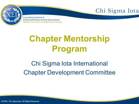 © 2014, Chi Sigma Iota, All Rights Reserved Chapter Mentorship Program Chi Sigma Iota International Chapter Development Committee.