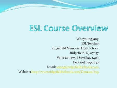 Wooyoung Jang ESL Teacher Ridgefield Memorial High School Ridgefield, NJ 07657 Voice 201-775-6807 (Ext. 2417) Fax (201) 945-7830