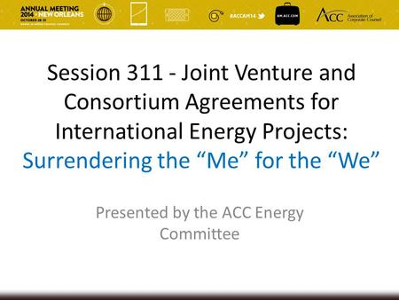 "Session 311 - Joint Venture and Consortium Agreements for International Energy Projects: Surrendering the ""Me"" for the ""We"" Presented by the ACC Energy."