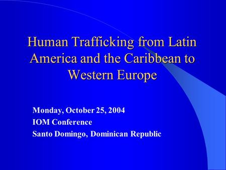Human Trafficking from Latin America and the Caribbean to Western Europe Monday, October 25, 2004 IOM Conference Santo Domingo, Dominican Republic.