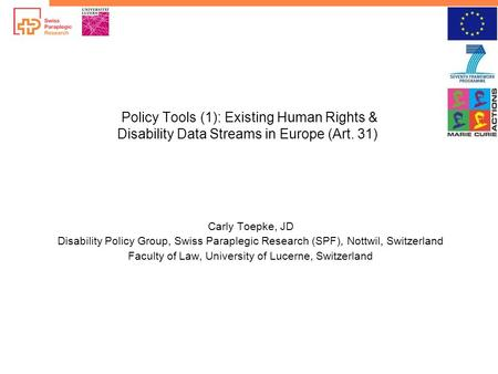 Policy Tools (1): Existing Human Rights & Disability Data Streams in Europe (Art. 31) Carly Toepke, JD Disability Policy Group, Swiss Paraplegic Research.