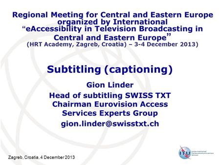 Zagreb, Croatia, 4 December 2013 Subtitling (captioning) Gion Linder Head of subtitling SWISS TXT Chairman Eurovision Access Services Experts Group