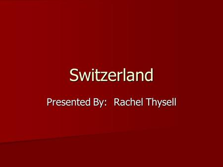 Switzerland Presented By: Rachel Thysell. Where is it?