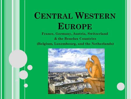 C ENTRAL W ESTERN E UROPE France, Germany, Austria, Switzerland & the Benelux Countries (Belgium, Luxembourg, and the Netherlands)