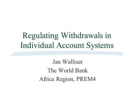 Regulating Withdrawals in Individual Account Systems Jan Walliser The World Bank Africa Region, PREM4.