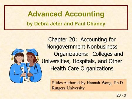 20 - 0 Advanced Accounting by Debra Jeter and Paul Chaney Chapter 20: Accounting for Nongovernment Nonbusiness Organizations: Colleges and Universities,