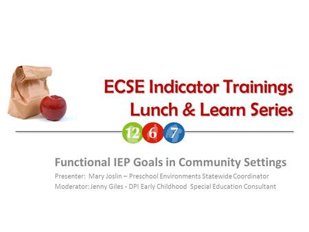 ECSE Indicator Trainings Lunch & Learn Series Functional IEP Goals in Community Settings Presenter: Mary Joslin – Preschool Environments Statewide Coordinator.
