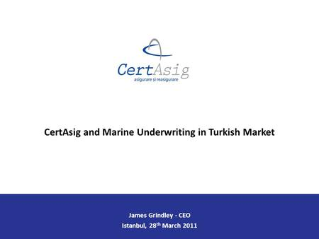 James Grindley - CEO Istanbul, 28 th March 2011 CertAsig and Marine Underwriting in Turkish Market.