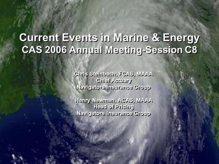 Current Events in Marine & Energy CAS 2006 Annual Meeting-Session C8 Chris Steinbach, FCAS, MAAA Chief Actuary Navigators Insurance Group Henry Newman,
