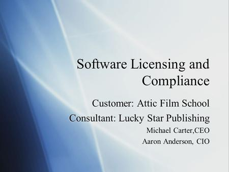 Software Licensing and Compliance Customer: Attic Film School Consultant: Lucky Star Publishing Michael Carter,CEO Aaron Anderson, CIO Customer: Attic.
