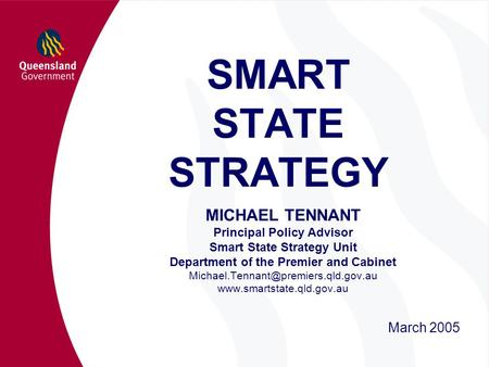 SMART STATE STRATEGY MICHAEL TENNANT Principal Policy Advisor Smart State Strategy Unit Department of the Premier and Cabinet