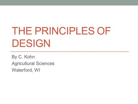 THE PRINCIPLES OF DESIGN By C. Kohn Agricultural Sciences Waterford, WI.
