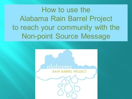 How to use the Alabama Rain Barrel Project to reach your community with the Non-point Source Message.