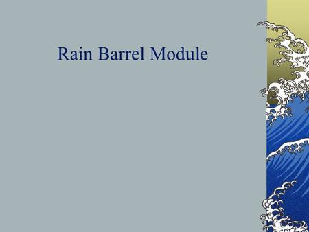 Rain Barrel Module. What will you do with the rain? Water gardens, indoor plants Wash the dog, car, & muddy feet Use in toilet tanks when well pump isn't.