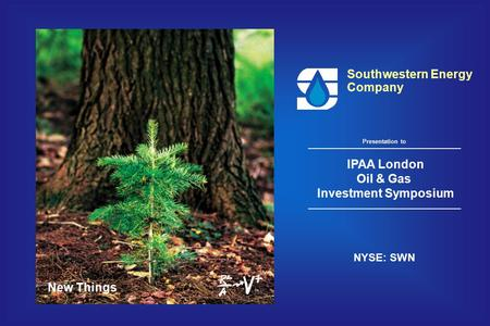 New Things Southwestern Energy Company IPAA London Oil & Gas Investment Symposium NYSE: SWN Presentation to.