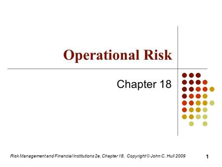 Risk Management and Financial Institutions 2e, Chapter 18, Copyright © John C. Hull 2009 Operational Risk Chapter 18 1.