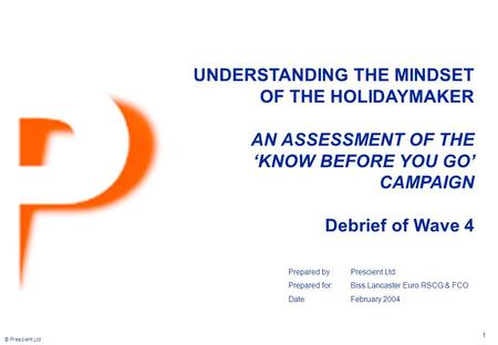 © Prescient Ltd 1 UNDERSTANDING THE MINDSET OF THE HOLIDAYMAKER AN ASSESSMENT OF THE 'KNOW BEFORE YOU GO' CAMPAIGN Debrief of Wave 4 Prepared by :Prescient.