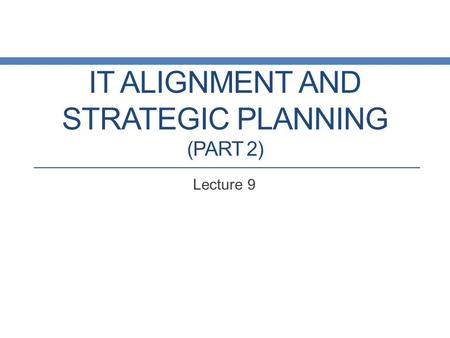 IT ALIGNMENT AND STRATEGIC PLANNING (PART 2) Lecture 9.