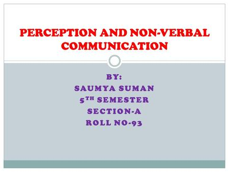 BY: SAUMYA SUMAN 5 TH SEMESTER SECTION-A ROLL NO-93 PERCEPTION AND NON-VERBAL COMMUNICATION.