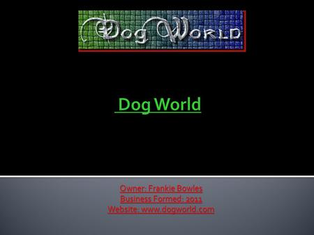 Owner: Frankie Bowles Business Formed: 2011 Website: www.dogworld.com.