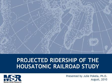 PROJECTED RIDERSHIP OF THE HOUSATONIC RAILROAD STUDY Presented by Julie Pokela, Ph.D. August, 2010.