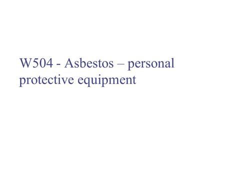W504 - Asbestos – personal protective equipment. Respiratory protection Exposure to asbestos should be prevented or reduced as far as reasonably practicable.