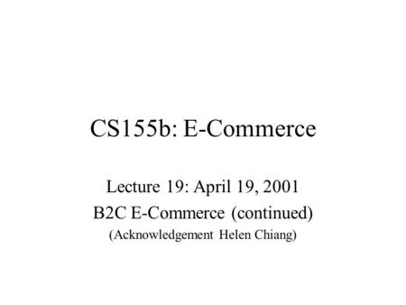 CS155b: E-Commerce Lecture 19: April 19, 2001 B2C E-Commerce (continued) (Acknowledgement Helen Chiang)