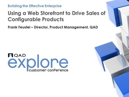 | Building the Effective Enterprise Using a Web Storefront to Drive Sales of Configurable Products Frank Feustel – Director, Product Management, QAD Building.