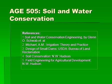 AGE 505: Soil and <strong>Water</strong> <strong>Conservation</strong> References: 1.Soil and <strong>Water</strong> <strong>Conservation</strong> Engineering, by Glenn O. Schwab et. al 2. Michael, A.M.: Irrigation: Theory.