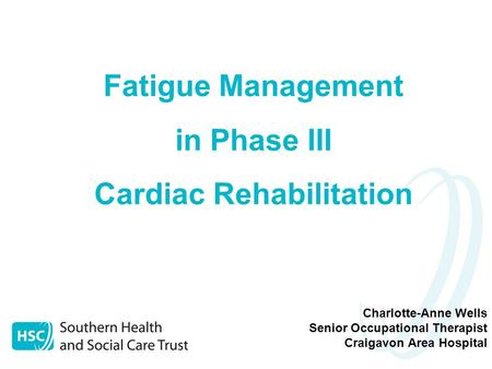 Charlotte-Anne Wells Senior Occupational Therapist Craigavon Area Hospital Fatigue Management in Phase III Cardiac Rehabilitation.