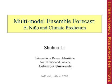 Multi-model Ensemble Forecast: El Niño and Climate Prediction International Research Institute for Climate and Society Columbia University Shuhua Li IAP.