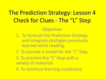 "The Prediction Strategy: Lesson 4 Check for Clues - The ""L"" Step Objectives 1.To forecast the Prediction Strategy and integrate strategies previously learned."
