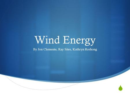  Wind Energy By Jon Clemente, Ray Sites, Kathryn Roshong.