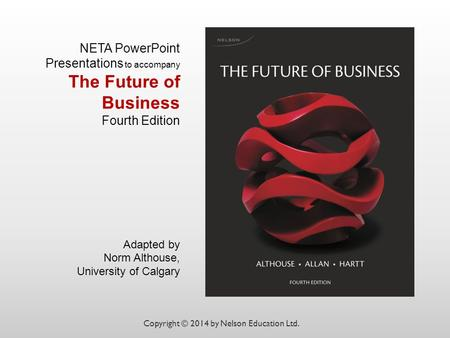 NETA PowerPoint Presentations to accompany The Future of Business Fourth Edition Adapted by Norm Althouse, University of Calgary Copyright © 2014 by Nelson.