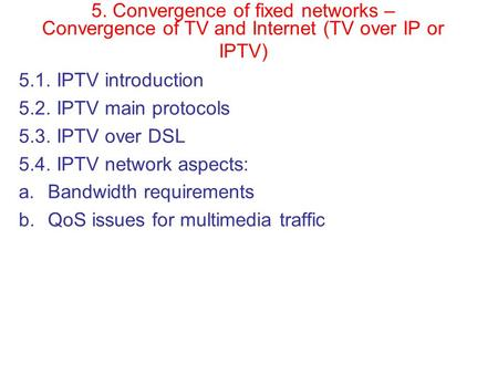 5. Convergence of fixed networks – Convergence of TV and Internet (TV over IP or IPTV) 5.1. IPTV introduction 5.2. IPTV main protocols 5.3. IPTV over DSL.
