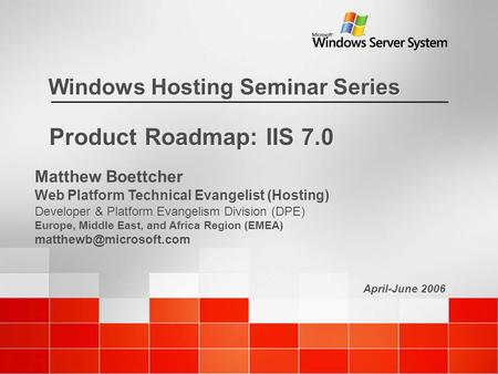 April-June 2006 Windows Hosting Seminar Series Product Roadmap: IIS 7.0 Matthew Boettcher Web Platform Technical Evangelist (Hosting) Developer & Platform.