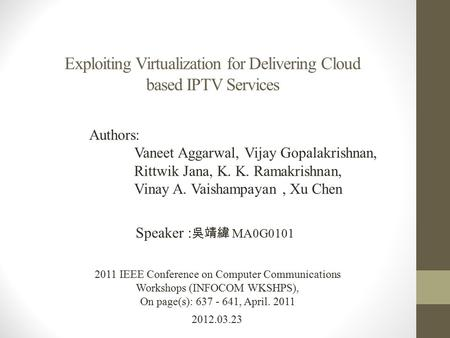 Exploiting Virtualization for Delivering Cloud based IPTV Services 2012.03.23 Speaker : 吳靖緯 MA0G0101 2011 IEEE Conference on Computer Communications Workshops.