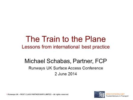 1 Runways UK – FIRST CLASS PARTNERSHIPS LIMITED – All rights reserved The Train to the Plane Lessons from international best practice Michael Schabas,