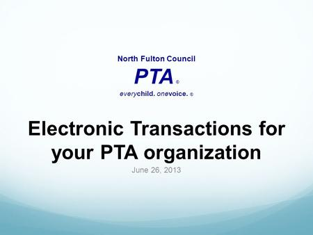 Electronic Transactions for your PTA organization June 26, 2013 North Fulton Council PTA ® everychild. onevoice. ®