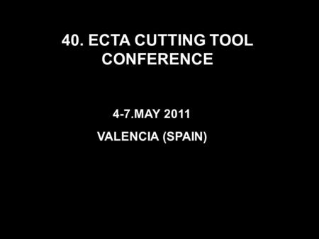 40. ECTA CUTTING TOOL CONFERENCE 4-7.MAY 2011 VALENCIA (SPAIN)