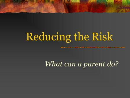 Reducing the Risk What can a parent do?. What is at Risk? In their first year of driving, 1 in 5, 16 year olds has an accident Two thirds of teen passenger.