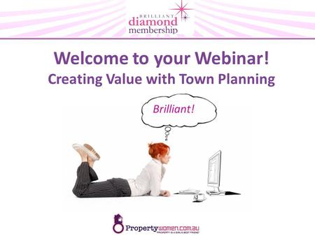 Welcome to your Webinar! Creating Value with Town Planning Brilliant!