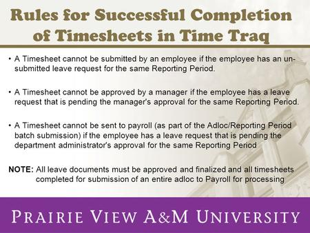 Rules for Successful Completion of Timesheets in Time Traq A Timesheet cannot be submitted by an employee if the employee has an un- submitted leave request.
