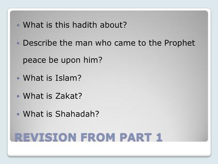 REVISION FROM PART 1 What is this hadith about? Describe the man who came to the Prophet peace be upon him? What is Islam? What is Zakat? What is Shahadah?